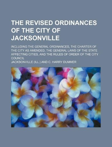9781130256734: The revised ordinances of the city of Jacksonville; including the general ordinances, the charter of the city as amended, the general laws of the ... and the rules of order of the City Council