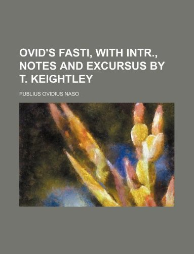 Ovid's Fasti, with intr., notes and excursus by T. Keightley
