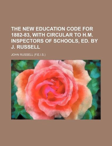 The new education code for 1882-83, with circular to H.M. inspectors of schools, ed. by J. Russell (1130265404) by John Russell