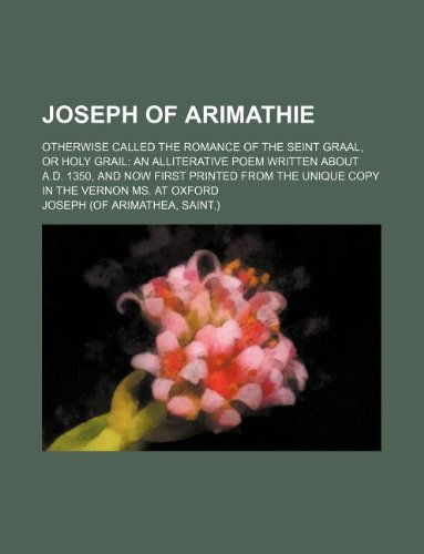 9781130274295: Joseph of Arimathie; otherwise called The romance of the Seint Graal, or Holy Grail an alliterative poem written about A.D. 1350, and now first printed from the unique copy in the Vernon ms. at Oxford