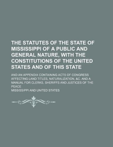 The statutes of the state of Mississippi of a public and general nature, with the constitutions of the United States and of this state; and an ... &c. and a manual for clerks, sheriff (1130278972) by Mississippi