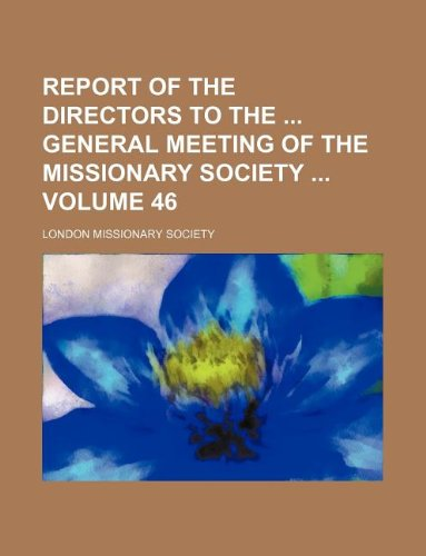 Report of the directors to the: general meeting of the Missionary Society  Volume 46 (1130283402) by Society, London Missionary