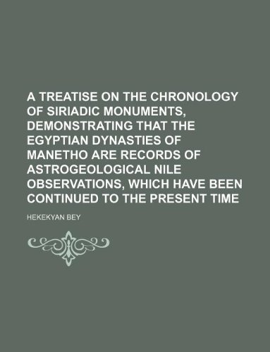 9781130289442: A treatise on the chronology of Siriadic monuments, demonstrating that the Egyptian dynasties of Manetho are records of astrogeological Nile observations, which have been continued to the present time