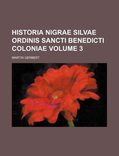 9781130298925: Historia Nigrae Silvae Ordinis Sancti Benedicti Coloniae Volume 3