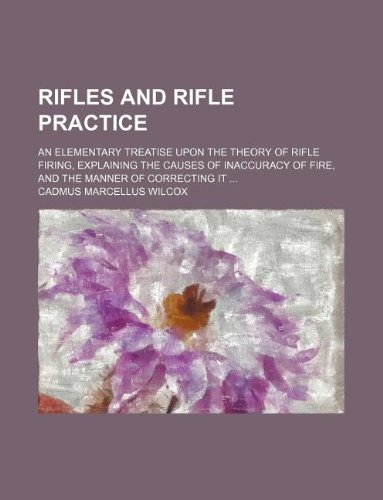 9781130300949: Rifles and rifle practice; an elementary treatise upon the theory of rifle firing, explaining the causes of inaccuracy of fire, and the manner of correcting it ...