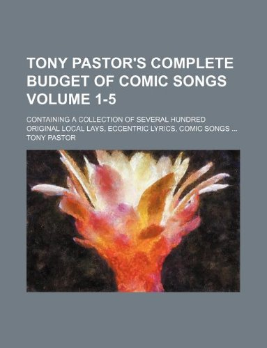 9781130309591: Tony Pastor's complete budget of comic songs Volume 1-5 ; containing a collection of several hundred original local lays, eccentric lyrics, comic songs ...