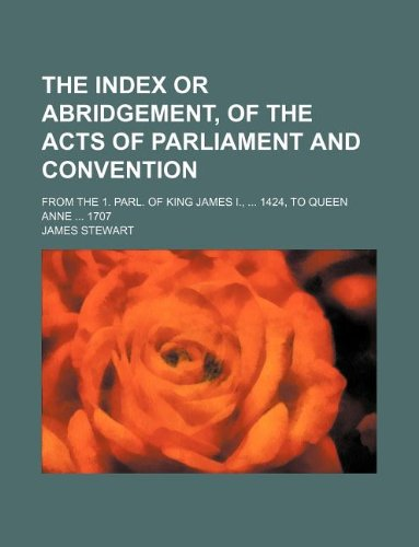 The index or abridgement, of the acts of parliament and convention; From the 1. parl. of King James I., ... 1424, to Queen Anne ... 1707 (1130313050) by James Stewart