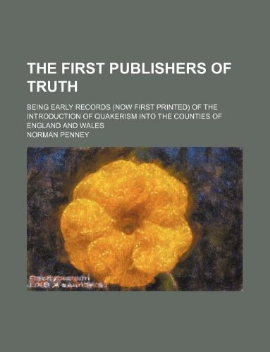 9781130331318: The First publishers of truth; being early records (now first printed) of the introduction of Quakerism into the counties of England and Wales