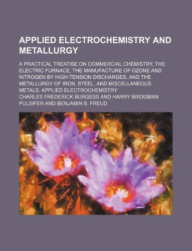 9781130331363: Applied electrochemistry and metallurgy; a practical treatise on commercial chemistry, the electric furnace, the manufacture of ozone and nitrogen by ... and miscellaneous metals. Applied electrochem