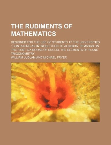 The rudiments of mathematics; designed for the use of students at the universities: containing an ...