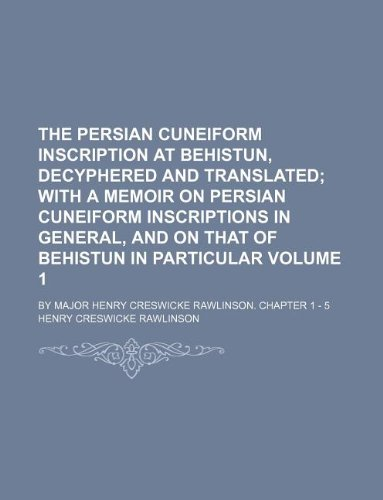 9781130345971: The Persian Cuneiform Inscription at Behistun, Decyphered and Translated Volume 1; By Major Henry Creswicke Rawlinson. Chapter 1 - 5