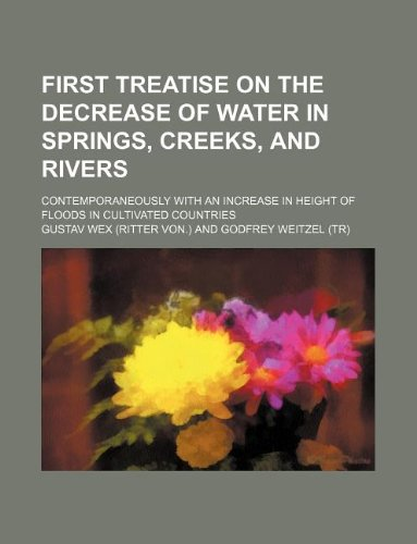 9781130349801: First treatise on the decrease of water in springs, creeks, and rivers; contemporaneously with an increase in height of floods in cultivated countries