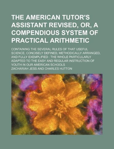 9781130352245: The American tutor's assistant revised, or, A compendious system of practical arithmetic; containing the several rules of that useful science, ... whole particularly adapted to the easy and