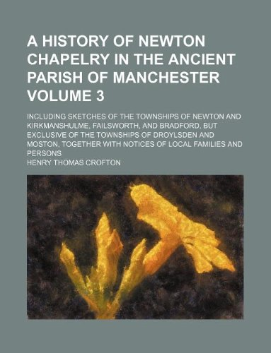 9781130355000: A history of Newton chapelry in the ancient parish of Manchester Volume 3 ; including sketches of the townships of Newton and Kirkmanshulme, ... and Moston, together with notices of local f