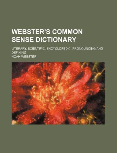 Webster's common sense dictionary; literary, scientific, encyclopedic, pronouncing and defining (9781130362107) by Webster, Noah