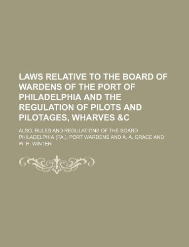 9781130375701: Laws relative to the Board of Wardens of the port of Philadelphia and the regulation of pilots and pilotages, wharves &c; also, rules and regulations of the Board