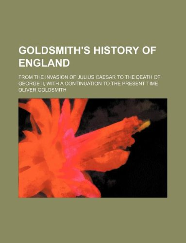 9781130380873: Goldsmith's history of England; from the invasion of Julius Caesar to the death of George II, with a continuation to the present time
