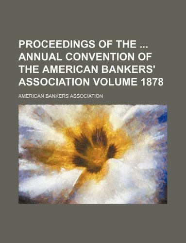 Proceedings of the annual convention of the American Bankers' Association Volume 1878 (9781130381337) by American Bankers Association