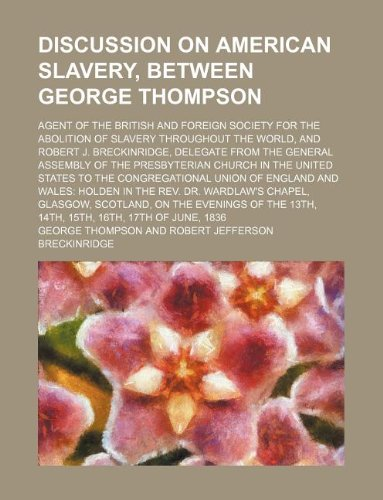 A Discussion on American Slavery, Between George Thompson; Agent of the British and Foreign Society for the Abolition of Slavery Throughout the Worl (1130385027) by george (author) thompson