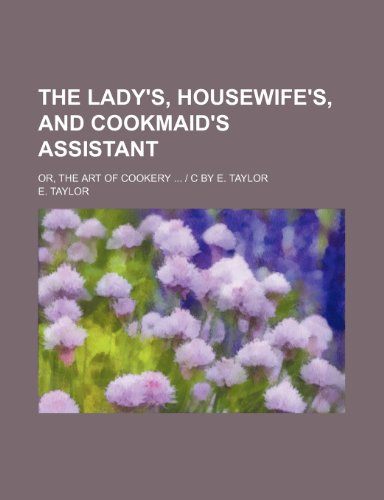 The Lady's, housewife's, and cookmaid's Assistant; or, the art of cookery ... | c by E. Taylor (1130428168) by E. Taylor
