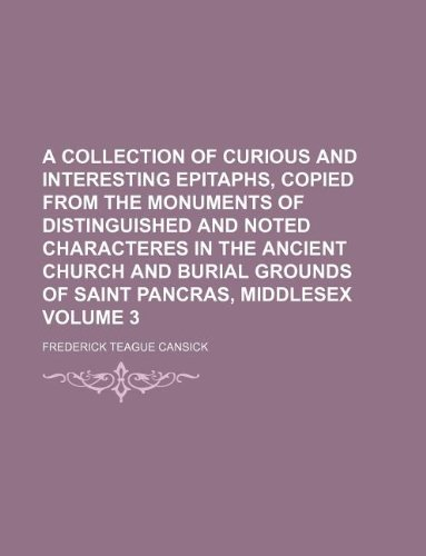 9781130433319: A collection of curious and interesting epitaphs, copied from the monuments of distinguished and noted characteres in the ancient church and burial grounds of Saint Pancras, Middlesex Volume 3
