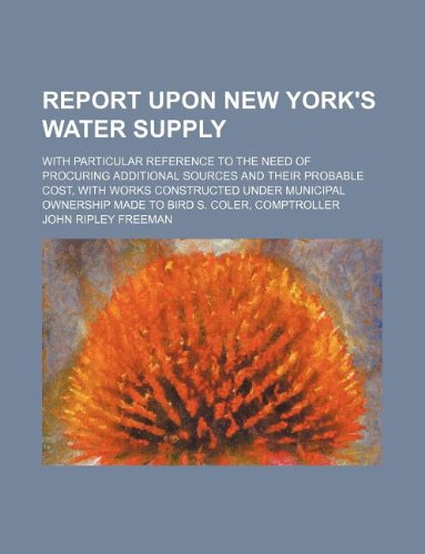 9781130448016: Report upon New York's water supply; with particular reference to the need of procuring additional sources and their probable cost, with works ... ownership made to Bird S. Coler, comptroller