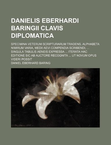9781130448191: Danielis Eberhardi Baringii Clavis Diplomatica; specimina veterum scripturarum tradens, alphabeta nimirum varia, medii aevi compendia scribendi, ... ... ab auctore recognita ... ut novum opus videri
