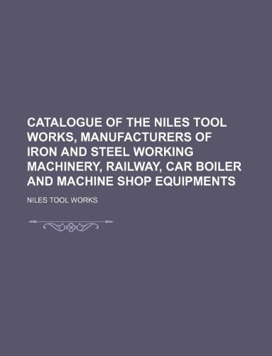 9781130474879: Catalogue of the Niles Tool Works, Manufacturers of Iron and Steel Working Machinery, Railway, Car Boiler and Machine Shop Equipments