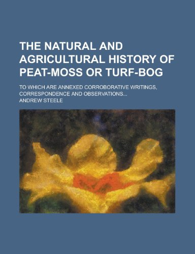9781130482621: The Natural and Agricultural History of Peat-Moss or Turf-Bog; To Which Are Annexed Corroborative Writings, Correspondence and Observations.