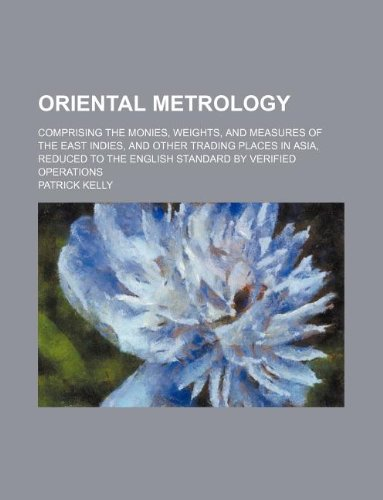 Oriental metrology; comprising the monies, weights, and measures of the East Indies, and other trading places in Asia, reduced to the English standard by verified operations (1130489833) by Patrick Kelly