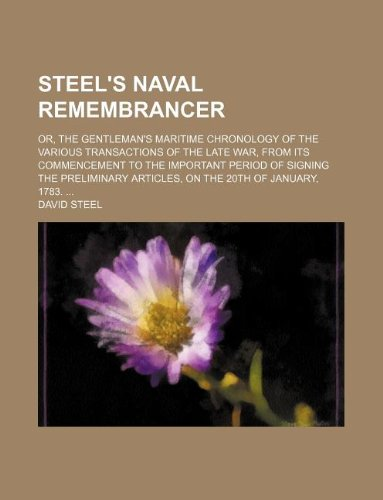 Steel's naval remembrancer; or, the gentleman's maritime chronology of the various transactions of the late war, from its commencement to the ... articles, on the 20th of January, 1783. ... (9781130490466) by Steel, David