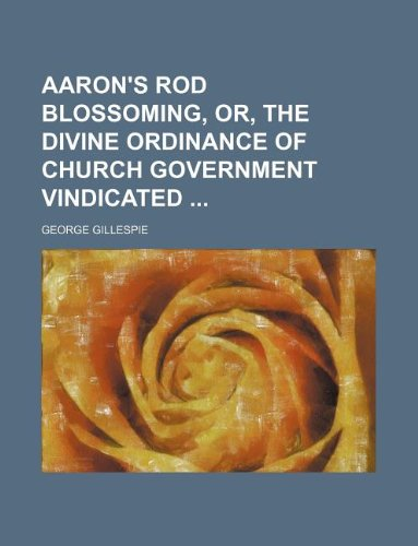 9781130493191: Aaron's rod blossoming, or, The divine ordinance of church government vindicated