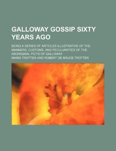 Galloway gossip sixty years ago; being a: Maria Trotter
