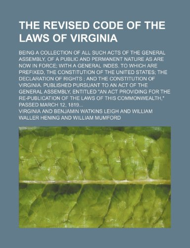The Revised code of the laws of Virginia; being a collection of all such acts of the General assembly, of a public and permanent nature as are now in ... are prefixed, the constitution of the United (1130502805) by Virginia