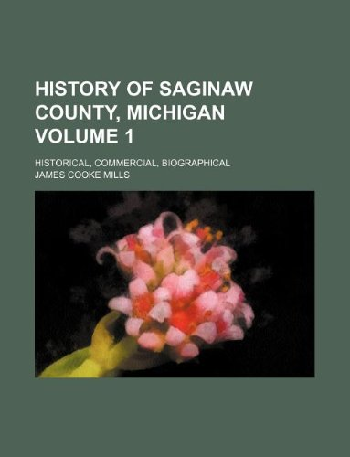 9781130516074: History of Saginaw County, Michigan Volume 1; historical, commercial, biographical
