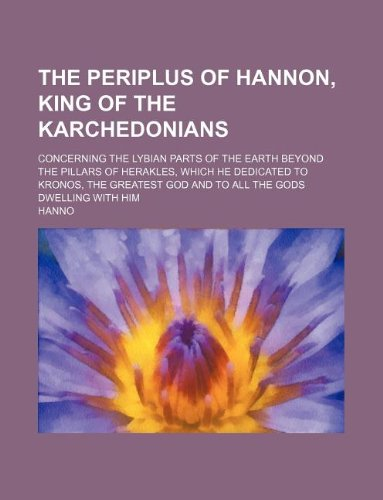 9781130534184: The Periplus of Hannon, king of the Karchedonians; concerning the Lybian parts of the earth beyond the Pillars of Herakles, which he dedicated to ... god and to all the gods dwelling with him