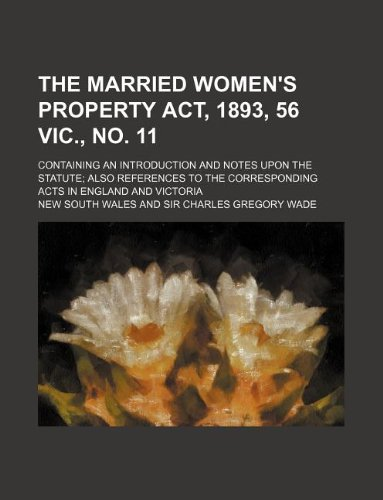 9781130539448: The Married Women's Property ACT, 1893, 56 Vic., No. 11; Containing an Introduction and Notes Upon the Statute; Also References to the Corresponding Acts in England and Victoria