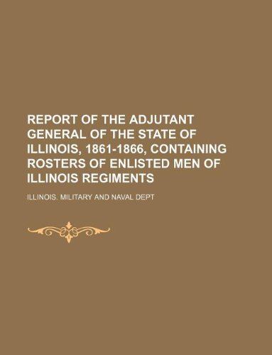9781130548365: Report of the Adjutant General of the State of Illinois, 1861-1866, containing rosters of enlisted men of Illinois regiments