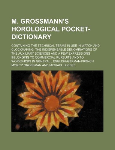 M. Grossmann s Horological Pocket-Dictionary; Containing the: Moritz Grossman
