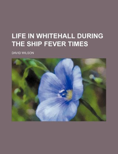 Life in Whitehall during the ship fever times: Wilson, David