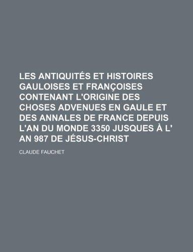 9781130572643: Les antiquités et histoires gauloises et françoises contenant l'origine des choses advenues en Gaule et des annales de France depuis l'an du monde 3350 jusques à l' an 987 de Jésus-Christ