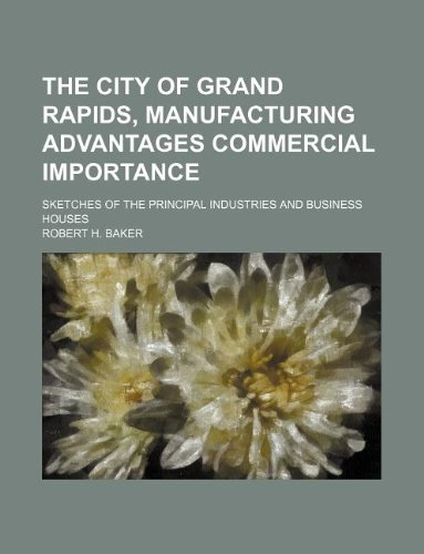 9781130576665: The city of Grand Rapids, manufacturing advantages commercial importance; sketches of the principal industries and business houses