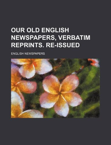 9781130579871: Our old English newspapers, verbatim reprints. Re-issued