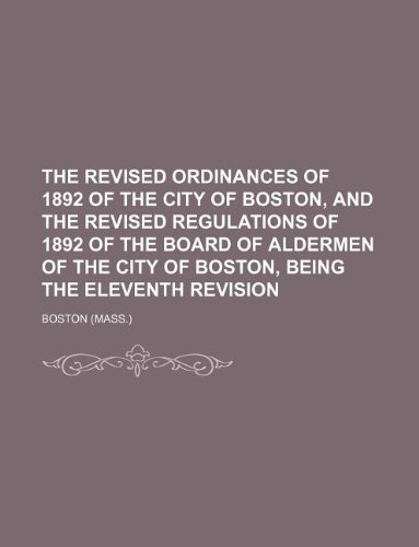 9781130584752: The revised ordinances of 1892 of the city of Boston, and the revised regulations of 1892 of the Board of aldermen of the city of Boston, being the eleventh revision