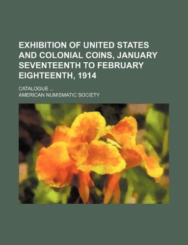 9781130606102: Exhibition of United States and colonial coins, January seventeenth to February eighteenth, 1914; Catalogue ...