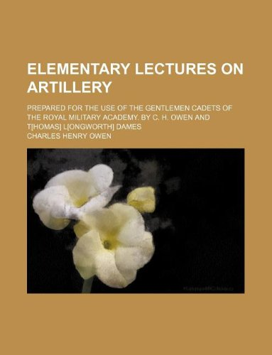 9781130608113: Elementary Lectures on artillery; Prepared for the use of the gentlemen cadets of the Royal Military Academy. By C. H. Owen and T[homas] L[ongworth] Dames