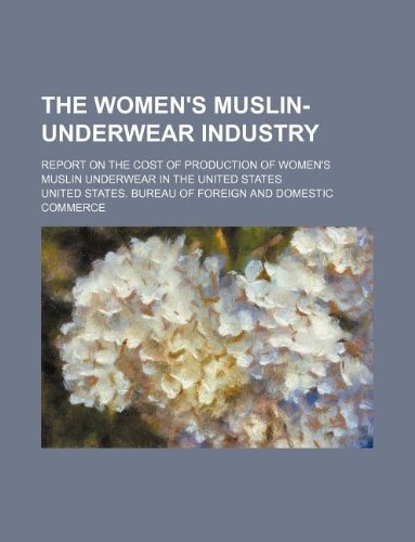 9781130613636: The women's muslin-underwear industry; report on the cost of production of women's muslin underwear in the United States