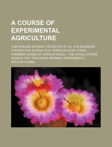 9781130613704: A course of experimental agriculture; containung an exact register of all the business transacted during five years on near three hundred acres of ... in near two thousand original experiments...