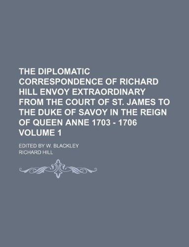 9781130640892: The diplomatic correspondence of Richard Hill Envoy extraordinary from the court of St. James to the Duke of Savoy in the reign of Queen Anne 1703 - 1706 Volume 1 ; Edited by W. Blackley