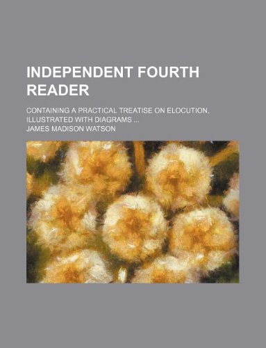 Independent fourth reader; containing a practical treatise: Watson, James Madison
